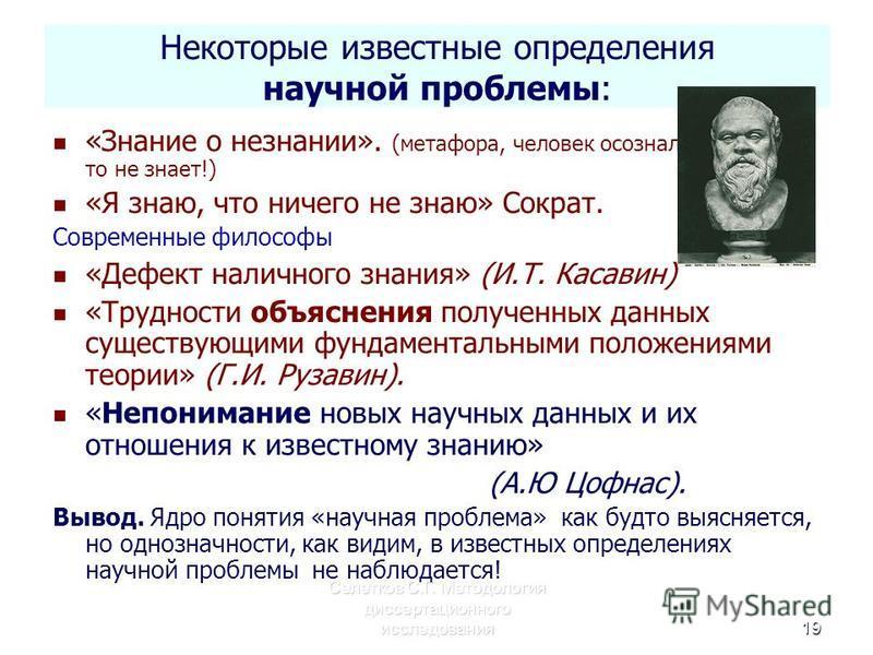 Селетков С.Г. Методология диссертационного исследования 19 Некоторые известные определения научной проблемы: «Знание о незнании». (метафора, человек осознал, что он что- то не знает!) «Я знаю, что ничего не знаю» Сократ. Современные философы «Дефект