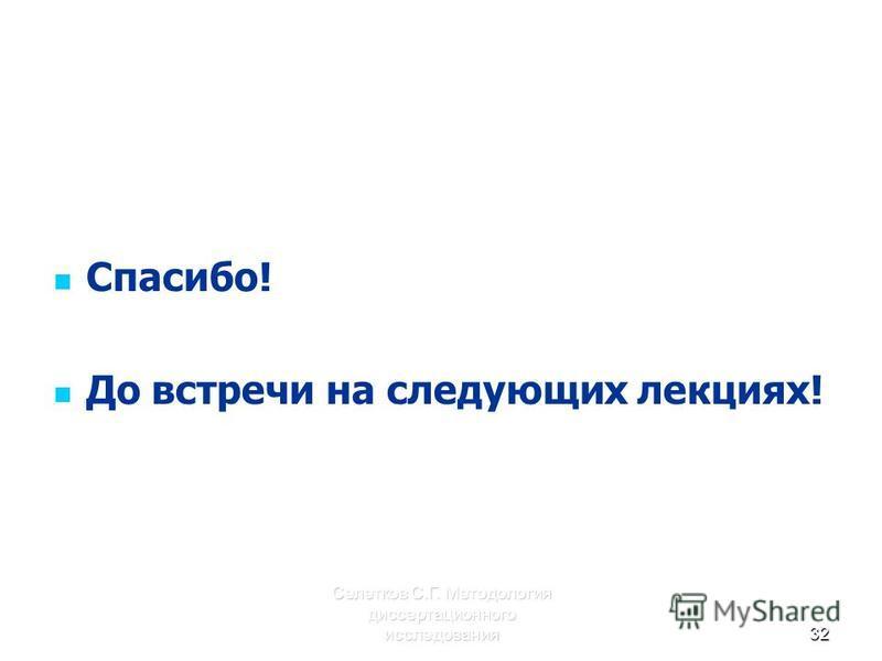 Селетков С.Г. Методология диссертационного исследования 32 Спасибо! До встречи на следующих лекциях!