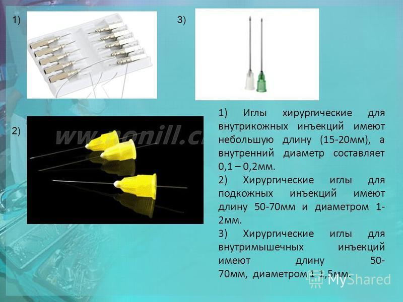 1)3) 2) 1) Иглы хирургические для внутрикожных инъекций имеют небольшую длину (15-20 мм), а внутренний диаметр составляет 0,1 – 0,2 мм. 2) Хирургические иглы для подкожных инъекций имеют длину 50-70 мм и диаметром 1- 2 мм. 3) Хирургические иглы для в