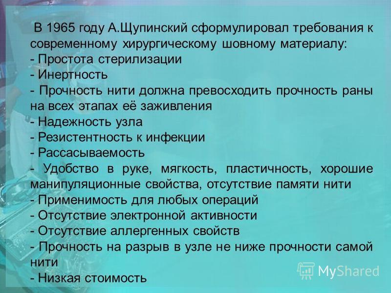 В 1965 году А.Щупинский сформулировал требования к современному хирургическому шовному материалу: - Простота стерилизации - Инертность - Прочность нити должна превосходить прочность раны на всех этапах её заживления - Надежность узла - Резистентность