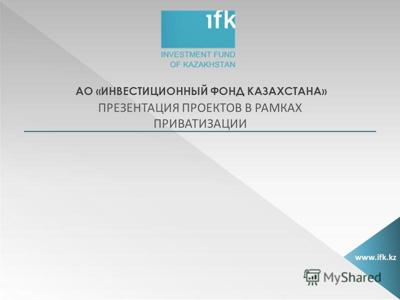 АО «ИНВЕСТИЦИОННЫЙ ФОНД КАЗАХСТАНА» ПРЕЗЕНТАЦИЯ ПРОЕКТОВ В РАМКАХ ПРИВАТИЗАЦИИ www.ifk.kz
