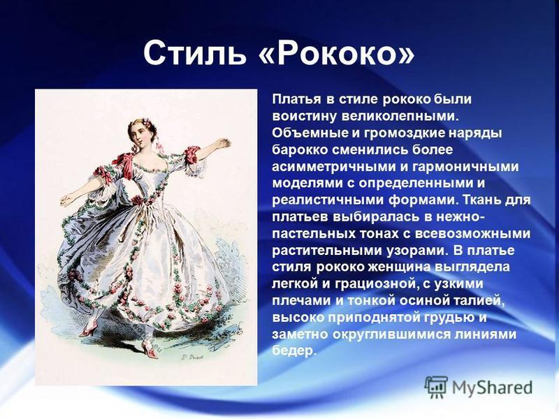 Стиль «Рококо» Платья в стиле рококо были воистину великолепными. Объемные и громоздкие наряды барокко сменились более асимметричными и гармоничными моделями с определенными и реалистичными формами. Ткань для платьев выбиралась в нежно- пастельных то
