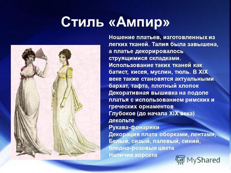 Стиль «Ампир» Ношение платьев, изготовленных из легких тканей. Талия была завышена, а платье декорировалось струящимися складками. Использование таких тканей как батист, кисея, муслин, тюль. В XIX веке также становятся актуальными бархат, тафта, плот