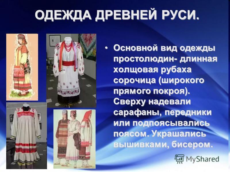 ОДЕЖДА ДРЕВНЕЙ РУСИ. Основной вид одежды простолюдин- длинная холщовая рубаха сорочица (широкого прямого покроя). Сверху надевали сарафаны, передники или подпоясывались поясом. Украшались вышивками, бисером.Основной вид одежды простолюдин- длинная хо
