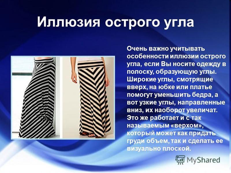 Иллюзия острого угла Очень важно учитывать особенности иллюзии острого угла, если Вы носите одежду в полоску, образующую углы. Широкие углы, смотрящие вверх, на юбке или платье помогут уменьшить бедра, а вот узкие углы, направленные вниз, их наоборот