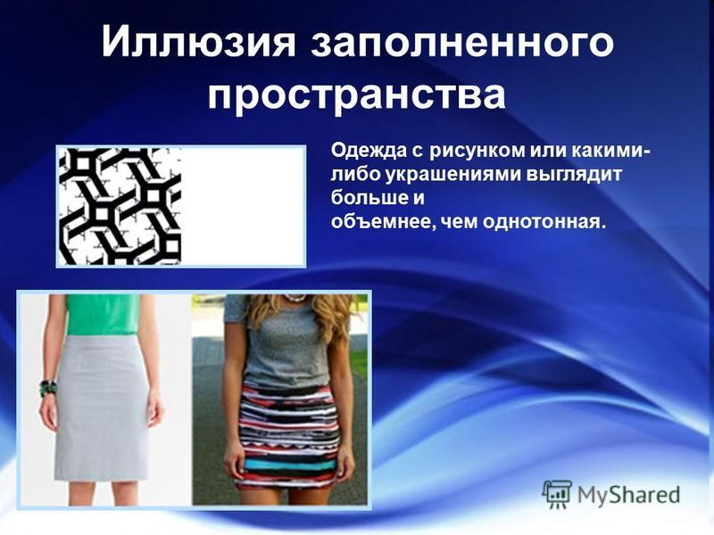 Иллюзия заполненного пространства Одежда с рисунком или какими- либо украшениями выглядит больше и объемнее, чем однотонная.