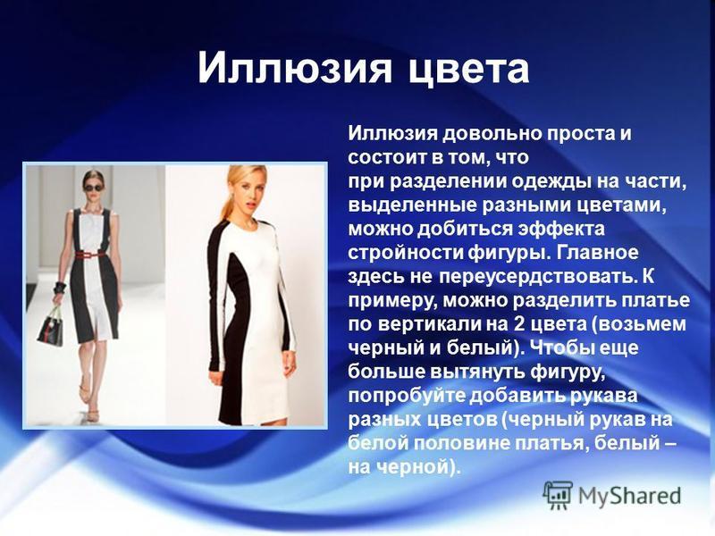 Иллюзия цвета Иллюзия довольно проста и состоит в том, что при разделении одежды на части, выделенные разными цветами, можно добиться эффекта стройности фигуры. Главное здесь не переусердствовать. К примеру, можно разделить платье по вертикали на 2 ц