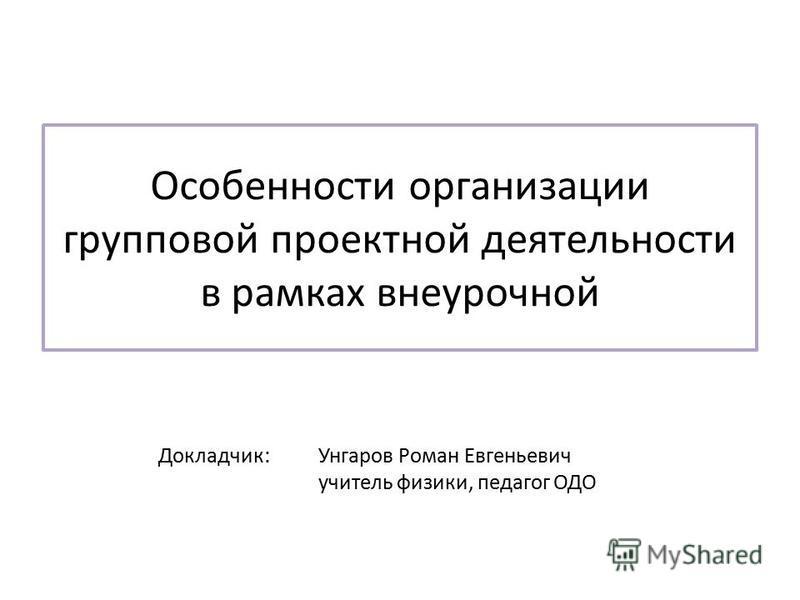 Особенности организации групповой проектной деятельности в рамках внеурочной Докладчик: Унгаров Роман Евгеньевич учитель физики, педагог ОДО