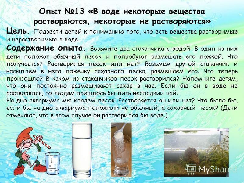 Опыт 13 «В воде некоторые вещества растворяются, некоторые не растворяются» Цель. Подвести детей к пониманию того, что есть вещества растворимые и нерастворимые в воде. Содержание опыта. Возьмите два стаканчика с водой. В один из них дети положат обы