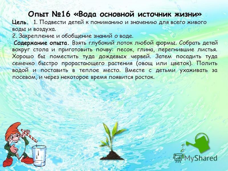 Опыт 16 «Вода основной источник жизни» Цель. 1. Подвести детей к пониманию и значению для всего живого воды и воздуха. 2. Закрепление и обобщение знаний о воде. Содержание опыта. Взять глубокий лоток любой формы. Собрать детей вокруг стола и приготов
