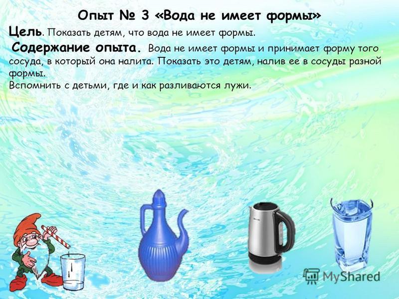 Опыт 3 «Вода не имеет формы» Цель. Показать детям, что вода не имеет формы. Содержание опыта. Вода не имеет формы и принимает форму того сосуда, в который она налита. Показать это детям, налив ее в сосуды разной формы. Вспомнить с детьми, где и как р