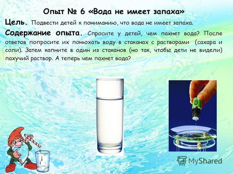 Опыт 6 «Вода не имеет запаха» Цель. Подвести детей к пониманию, что вода не имеет запаха. Содержание опыта. Спросите у детей, чем пахнет вода? После ответов попросите их понюхать воду в стаканах с растворами (сахара и соли). Затем капните в один из с