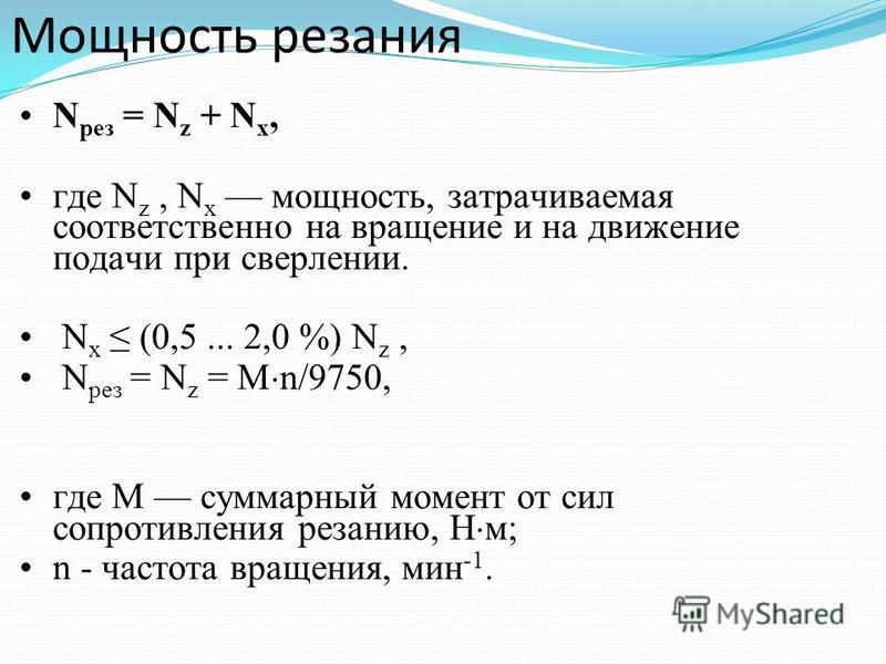 Мощность резания N peз = N z + N x, где N z, N x мощность, затрачиваемая соответственно на вращение и на движение подачи при сверлении. N x (0,5... 2,0 %) N z, N peз = N z = M n/9750, где М суммарный момент от сил сопротивления резанию, Н м; n - част