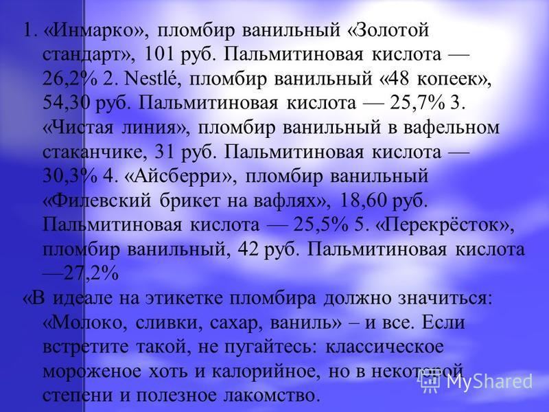 1. «Инмарко», пломбир ванильный «Золотой стандарт», 101 руб. Пальмитиновая кислота 26,2% 2. Nestlé, пломбир ванильный «48 копеек», 54,30 руб. Пальмитиновая кислота 25,7% 3. «Чистая линия», пломбир ванильный в вафельном стаканчике, 31 руб. Пальмитинов
