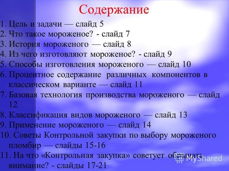 Содержание 1. Цель и задачи слайд 5 2. Что такое мороженое? - слайд 7 3. История мороженого слайд 8 4. Из чего изготовляют мороженое? - слайд 9 5. Способы изготовления мороженого слайд 10 6. Процентное содержание различных компонентов в классическом