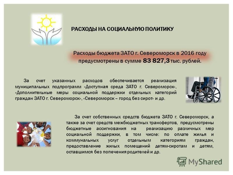 РАСХОДЫ НА СОЦИАЛЬНУЮ ПОЛИТИКУ Расходы бюджета ЗАТО г. Североморск в 2016 году предусмотрены в сумме 83 827,3 тыс. рублей. За счет указанных расходов обеспечивается реализация муниципальных подпрограмм «Доступная среда ЗАТО г. Североморск», «Дополнит