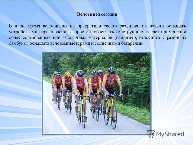 Велосипед сегодня В наше время велосипеды не прекратили своего развития, их начали оснащать устройствами переключения скоростей, облегчать конструкцию за счет применения более совершенных или экзотичных материалов (например, велосипед с рамой из бамб