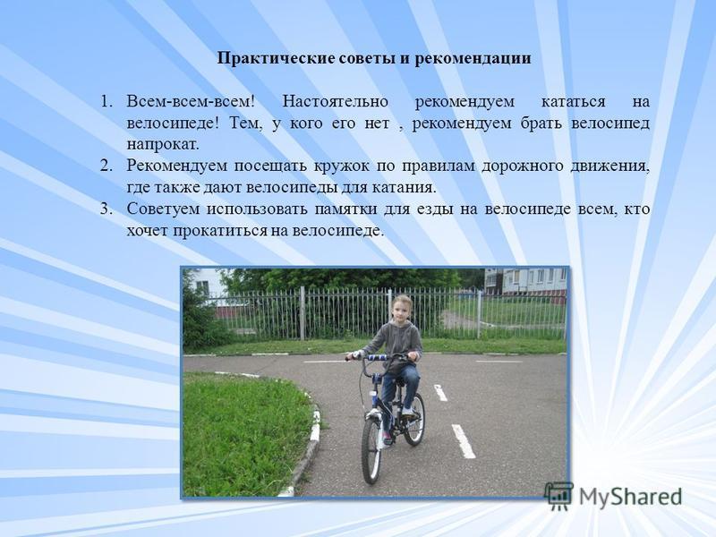 Практические советы и рекомендации 1.Всем-всем-всем! Настоятельно рекомендуем кататься на велосипеде! Тем, у кого его нет, рекомендуем брать велосипед напрокат. 2. Рекомендуем посещать кружок по правилам дорожного движения, где также дают велосипеды