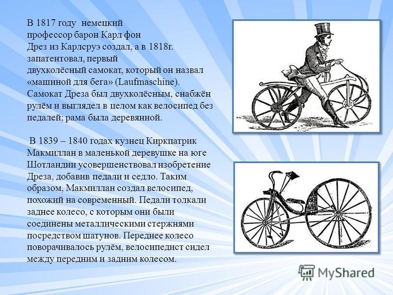 В 1817 году немецкий профессор барон Карл фон Дрез из Карлсруэ создал, а в 1818 г. запатентовал, первый двухколёсный самокат, который он назвал «машиной для бега» (Laufmaschine). Самокат Дреза был двухколёсным, снабжён рулём и выглядел в целом как ве