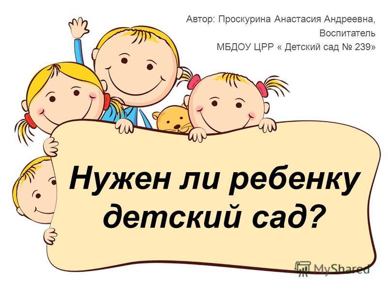 Нужен ли ребенку детский сад? Автор: Проскурина Анастасия Андреевна, Воспитатель МБДОУ ЦРР « Детский сад 239»