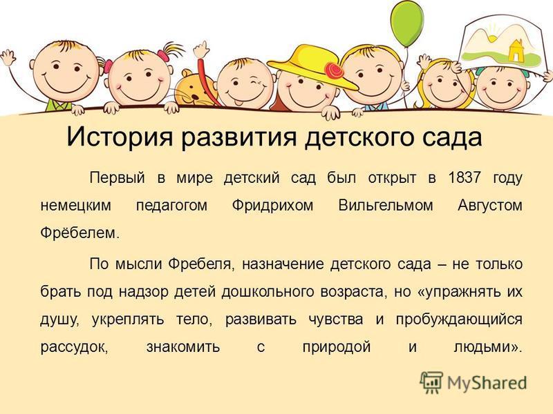 История развития детского сада Первый в мире детский сад был открыт в 1837 году немецким педагогом Фридрихом Вильгельмом Августом Фрёбелем. По мысли Фребеля, назначение детского сада – не только брать под надзор детей дошкольного возраста, но «упражн