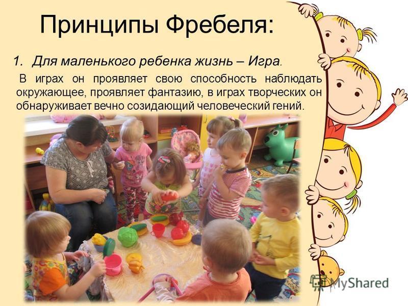 Принципы Фребеля: 1. Для маленького ребенка жизнь – Игра. В играх он проявляет свою способность наблюдать окружающее, проявляет фантазию, в играх творческих он обнаруживает вечно созидающий человеческий гений.
