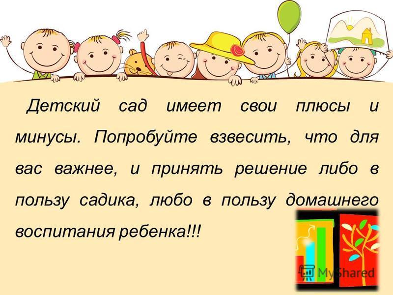 Детский сад имеет свои плюсы и минусы. Попробуйте взвесить, что для вас важнее, и принять решение либо в пользу садика, любо в пользу домашнего воспитания ребенка!!!