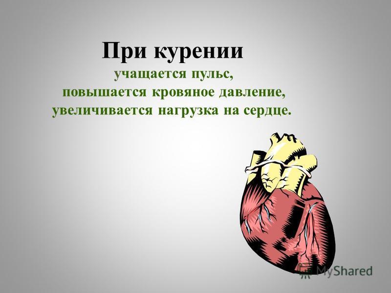 При курении учащается пульс, повышается кровяное давление, увеличивается нагрузка на сердце.