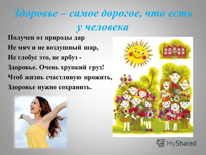 Здоровье – самое дорогое, что есть у человека Получен от природы дар Не мяч и не воздушный шар, Не глобус это, не арбуз - Здоровье. Очень хрупкий груз! Чтоб жизнь счастливую прожить, Здоровье нужно сохранить.