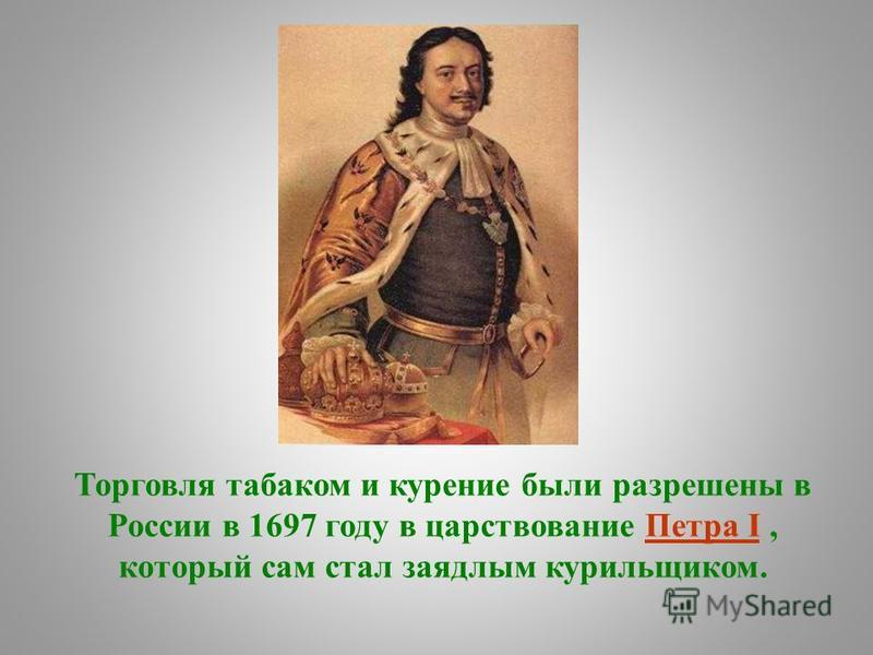 Торговля табаком и курение были разрешены в России в 1697 году в царствование Петра I, который сам стал заядлым курильщиком.