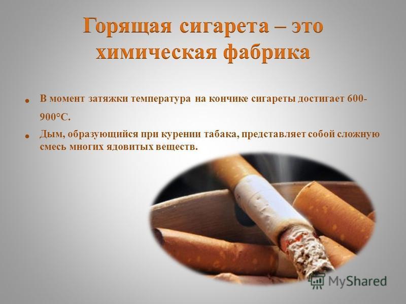 В момент затяжки температура на кончике сигареты достигает 600- 900°С. Дым, образующийся при курении табака, представляет собой сложную смесь многих ядовитых веществ.