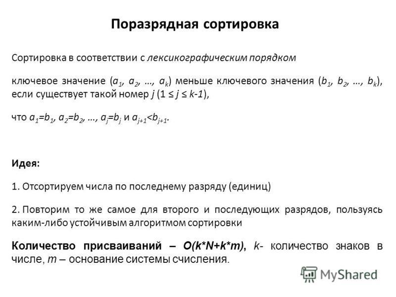 Поразрядная сортировка Сортировка в соответствии с лексикографическим порядком ключевое значение (a 1, a 2, …, a k ) меньше ключевого значения (b 1, b 2, …, b k ), если существует такой номер j (1 j k-1), что a 1 =b 1, a 2 =b 2, …, a j =b j и a j+1 <