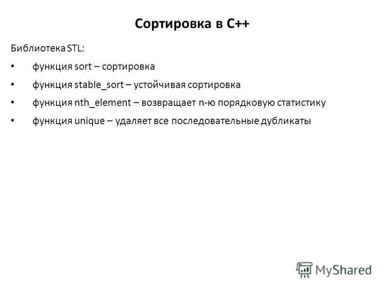 Сортировка в C++ Библиотека STL: функция sort – сортировка функция stable_sort – устойчивая сортировка функция nth_element – возвращает n-ю порядковую статистику функция unique – удаляет все последовательные дубликаты