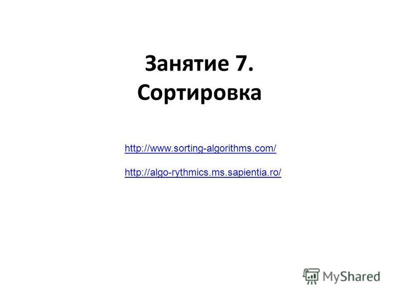 Занятие 7. Сортировка http://www.sorting-algorithms.com/ http://algo-rythmics.ms.sapientia.ro/