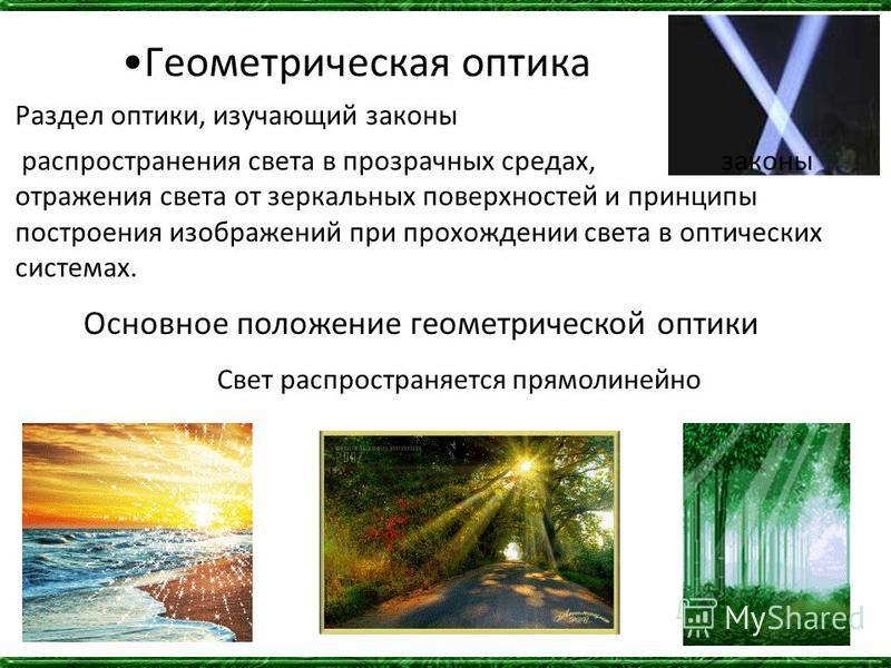 Геометрическая оптика Раздел оптики, изучающий законы распространения света в прозрачных средах, законы отражения света от зеркальных поверхностей и принципы построения изображений при прохождении света в оптических системах. Основное положение геоме