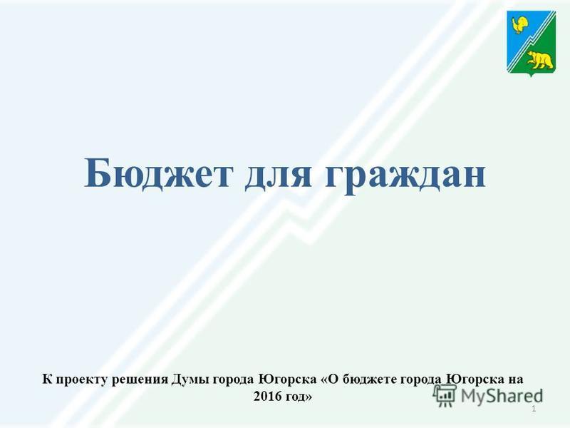 1 К проекту решения Думы города Югорска «О бюджете города Югорска на 2016 год» Бюджет для граждан