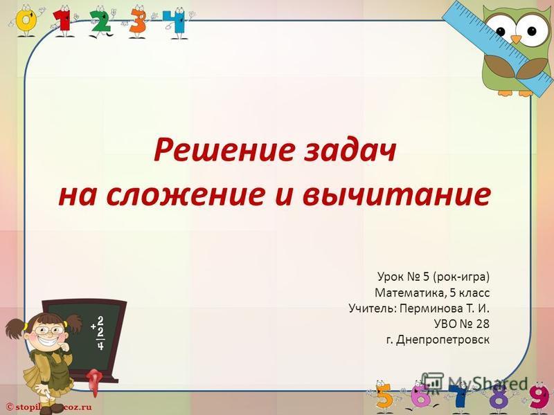 © stopilina.ucoz.ru Решение задач на сложение и вычитание Урок 5 (рок-игра) Математика, 5 класс Учитель: Перминова Т. И. УВО 28 г. Днепропетровск