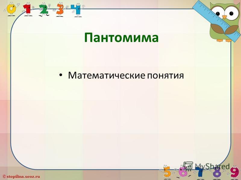 © stopilina.ucoz.ru Пантомима Математические понятия