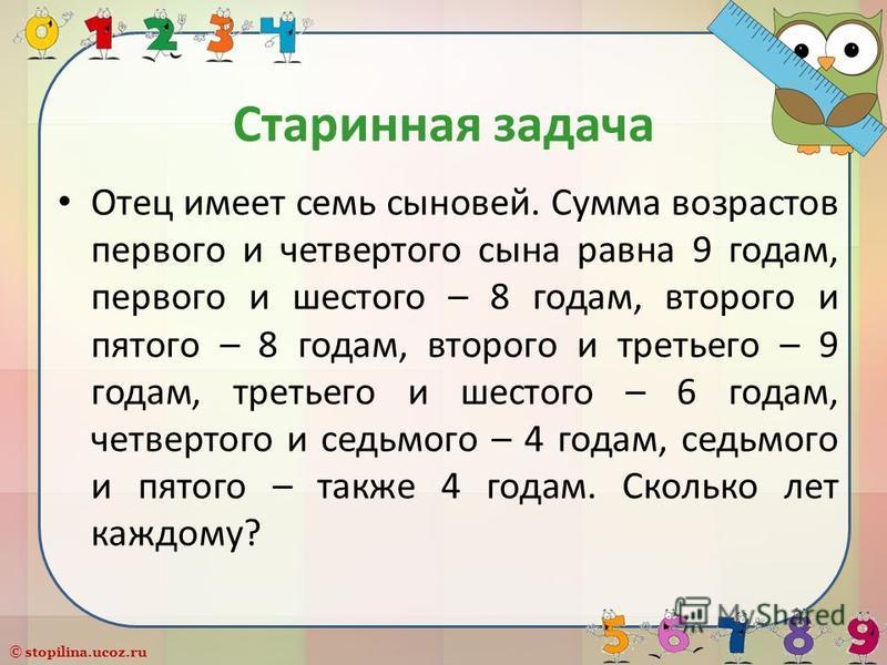 © stopilina.ucoz.ru Старинная задача Отец имеет семь сыновей. Сумма возрастов первого и четвертого сына равна 9 годам, первого и шестого – 8 годам, второго и пятого – 8 годам, второго и третьего – 9 годам, третьего и шестого – 6 годам, четвертого и с