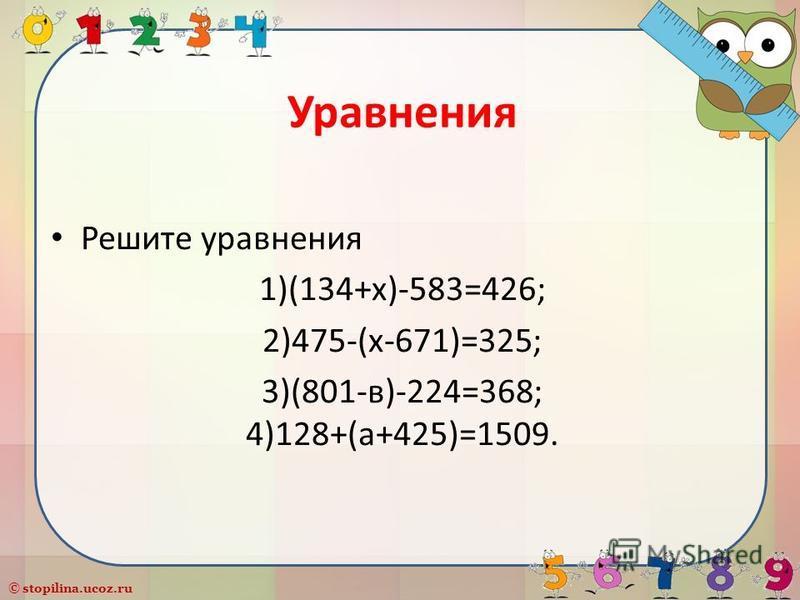© stopilina.ucoz.ru Уравнения Решите уравнения 1)(134+х)-583=426; 2)475-(х-671)=325; 3)(801-в)-224=368; 4)128+(а+425)=1509.