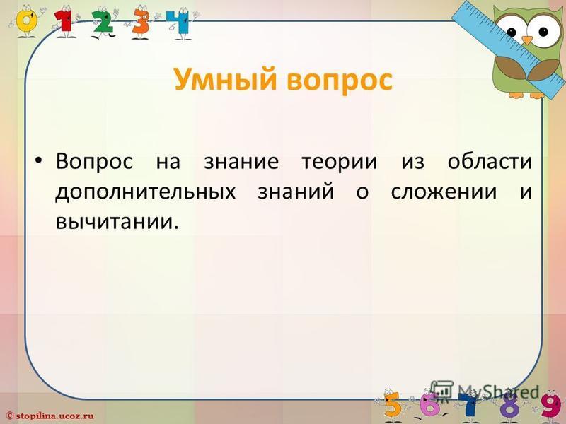 © stopilina.ucoz.ru Умный вопрос Вопрос на знание теории из области дополнительных знаний о сложении и вычитании.
