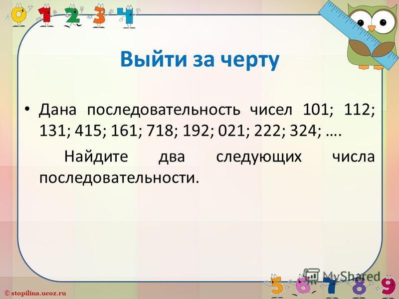 © stopilina.ucoz.ru Выйти за черту Дана последовательность чисел 101; 112; 131; 415; 161; 718; 192; 021; 222; 324; …. Найдите два следующих числа последовательности.
