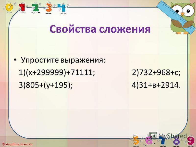 © stopilina.ucoz.ru Свойства сложения Упростите выражения: 1)(х+299999)+71111; 2)732+968+с; 3)805+(у+195); 4)31+в+2914.
