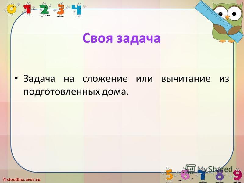 © stopilina.ucoz.ru Своя задача Задача на сложение или вычитание из подготовленных дома.