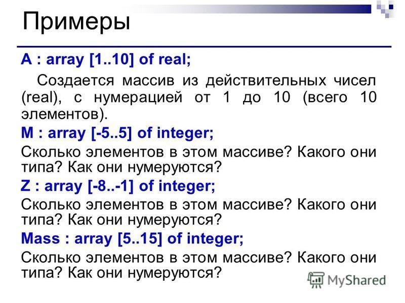 Примеры A : array [1..10] of real; Создается массив из действительных чисел (real), с нумерацией от 1 до 10 (всего 10 элементов). M : array [-5..5] of integer; Сколько элементов в этом массиве? Какого они типа? Как они нумеруются? Z : array [-8..-1]