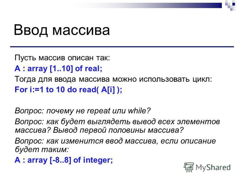Ввод массива Пусть массив описан так: A : array [1..10] of real; Тогда для ввода массива можно использовать цикл: For i:=1 to 10 do read( A[i] ); Вопрос: почему не repeat или while? Вопрос: как будет выглядеть вывод всех элементов массива? Вывод перв