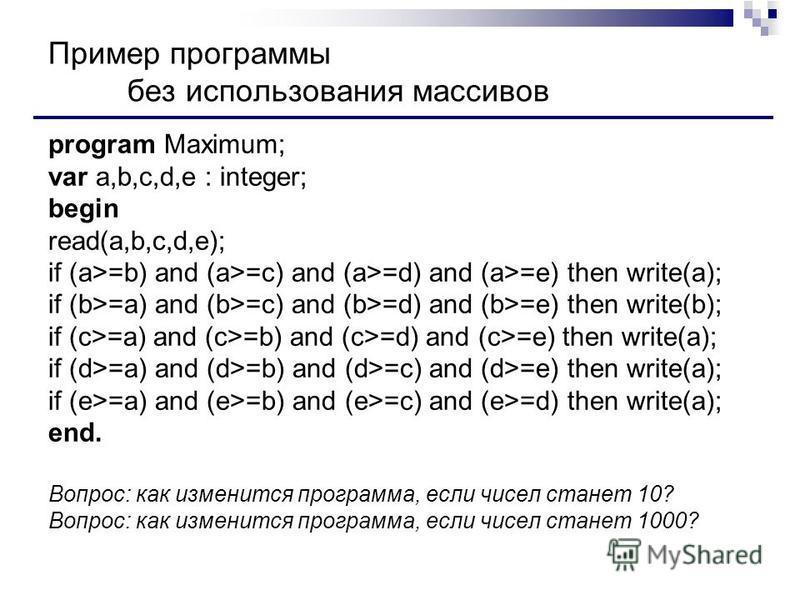 Пример программы без использования массивов program Maximum; var a,b,c,d,e : integer; begin read(a,b,c,d,e); if (a>=b) and (a>=c) and (a>=d) and (a>=e) then write(a); if (b>=a) and (b>=c) and (b>=d) and (b>=e) then write(b); if (c>=a) and (c>=b) and