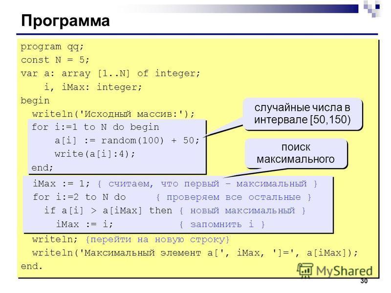 30 Программа program qq; const N = 5; var a: array [1..N] of integer; i, iMax: integer; begin writeln('Исходный массив:'); for i:=1 to N do begin a[i] := random(100) + 50; write(a[i]:4); end; iMax := 1; { считаем, что первый – максимальный } for i:=2