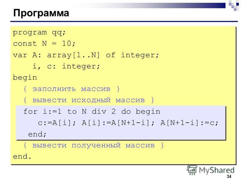 34 Программа program qq; const N = 10; var A: array[1..N] of integer; i, c: integer; begin { заполнить массив } { вывести исходный массив } { вывести полученный массив } end. program qq; const N = 10; var A: array[1..N] of integer; i, c: integer; beg