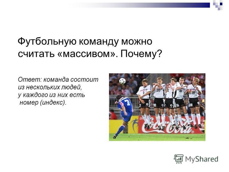 Футбольную команду можно считать «массивом». Почему? Ответ: команда состоит из нескольких людей, у каждого из них есть номер (индекс).